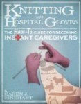 Knitting With Hospital Gloves- The How-To Guide for Becoming Instant Caregivers is a great resource for new caregivers